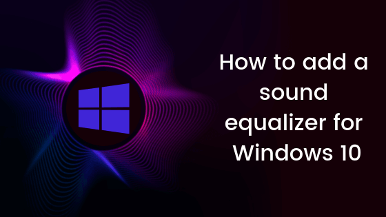 How To Add A Sound Equalizer For Windows 10 Windowsable