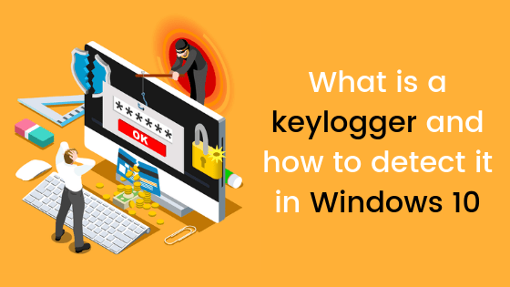 What Is A Keylogger And How To Detect It In Windows 10 Windowsable